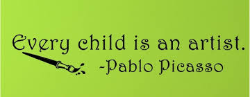 """Every child is an artist."" -Pablo Picasso"